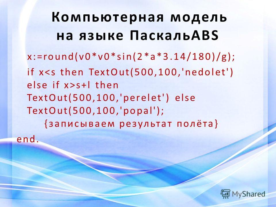 Компьютерная модель на языке ПаскальABS x:=round(v0*v0*sin(2*a*3.14/180)/g); if x s+l then TextOut(500,100,'perelet') else TextOut(500,100,'popal'); {записываем результат полёта} end.