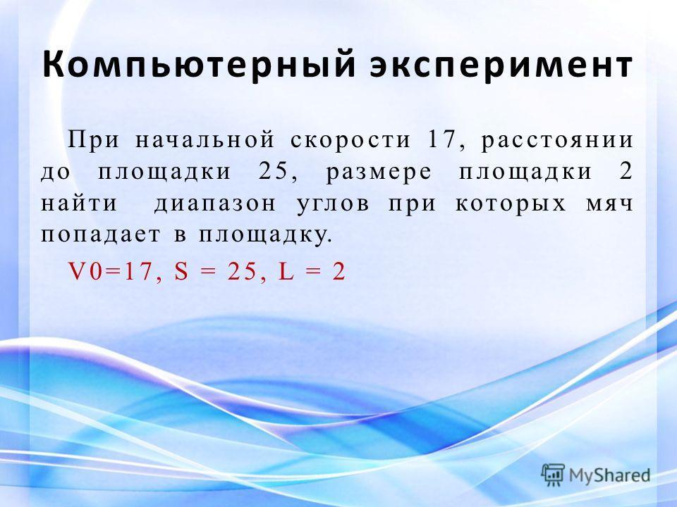 Компьютерный эксперимент При начальной скорости 17, расстоянии до площадки 25, размере площадки 2 найти диапазон углов при которых мяч попадает в площадку. V0=17, S = 25, L = 2