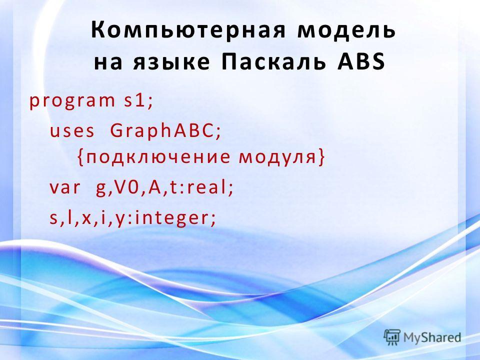 Компьютерная модель на языке Паскаль ABS program s1; uses GraphABC; {подключение модуля} var g,V0,A,t:real; s,l,x,i,y:integer;