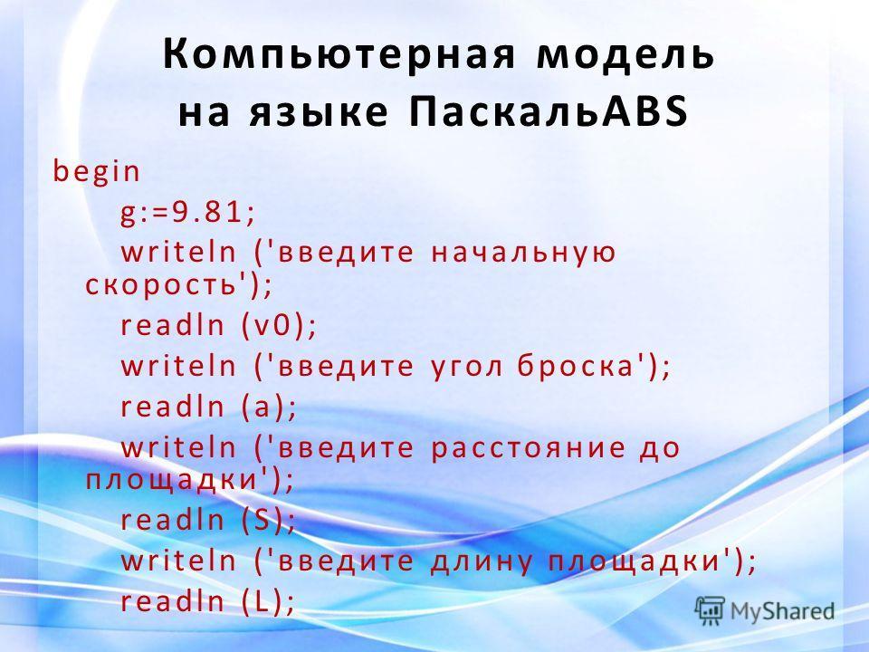 Компьютерная модель на языке ПаскальABS begin g:=9.81; writeln ('введите начальную скорость'); readln (v0); writeln ('введите угол броска'); readln (a); writeln ('введите расстояние до площадки'); readln (S); writeln ('введите длину площадки'); readl