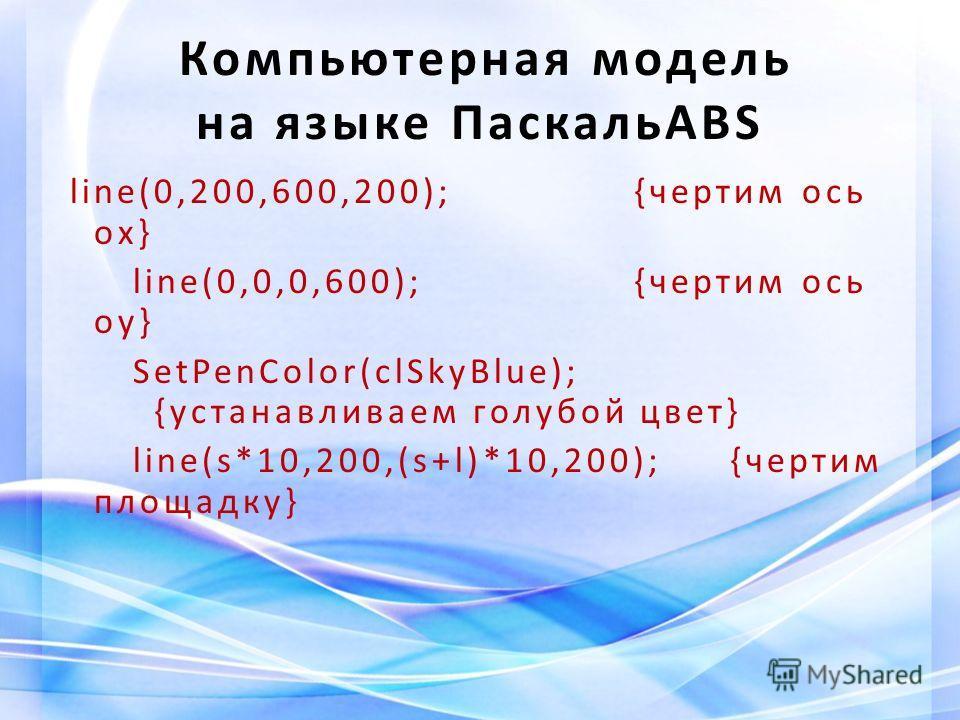 Компьютерная модель на языке ПаскальABS line(0,200,600,200);{чертим ось ох} line(0,0,0,600);{чертим ось оу} SetPenColor(clSkyBlue); {устанавливаем голубой цвет} line(s*10,200,(s+l)*10,200);{чертим площадку}
