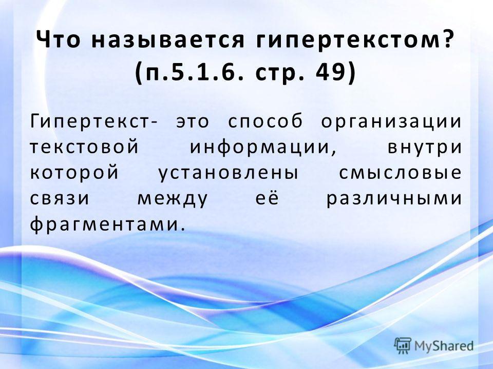 Что называется гипертекстом? (п.5.1.6. стр. 49) Гипертекст- это способ организации текстовой информации, внутри которой установлены смысловые связи между её различными фрагментами.