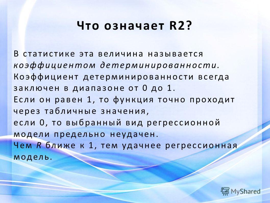 Что означает R2? В статистике эта величина называется коэффициентом детерминированности. Коэффициент детерминированности всегда заключен в диапазоне от 0 до 1. Если он равен 1, то функция точно проходит через табличные значения, если 0, то выбранный