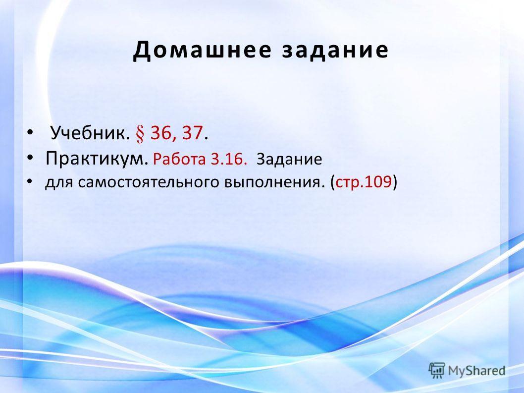 Домашнее задание Учебник. § 36, 37. Практикум. Работа 3.16. Задание для самостоятельного выполнения. (стр.109)