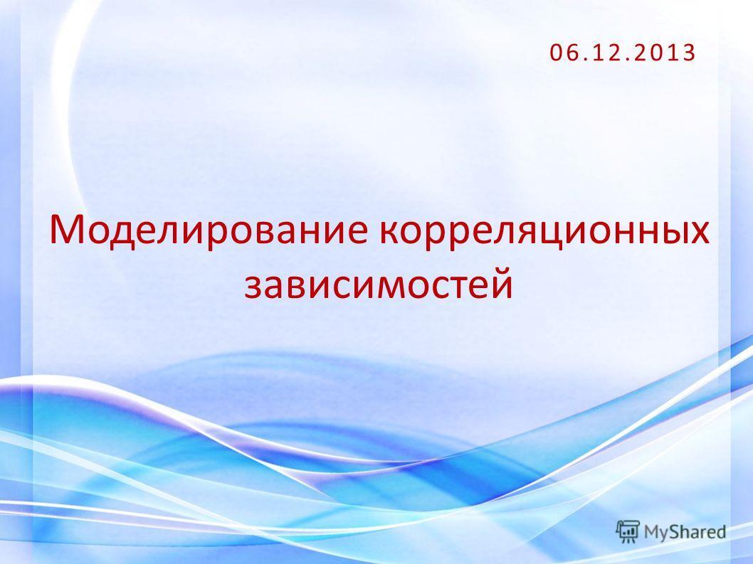 Моделирование корреляционных зависимостей 06.12.2013