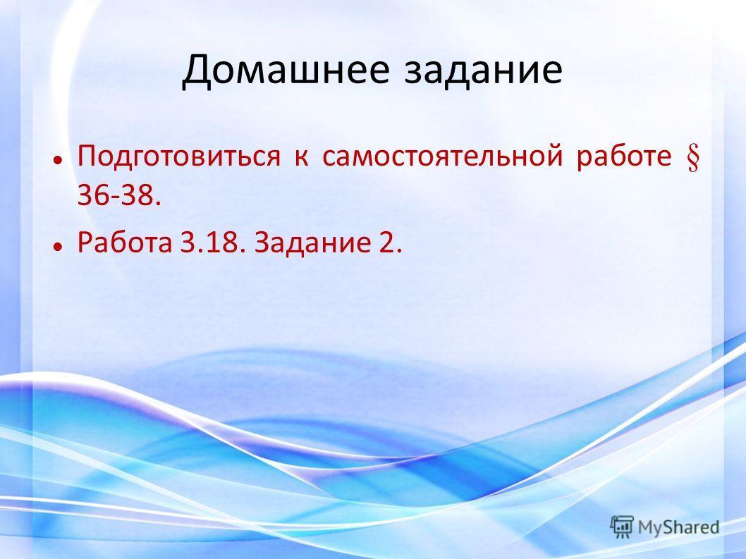Домашнее задание Подготовиться к самостоятельной работе § 36-38. Работа 3.18. Задание 2.