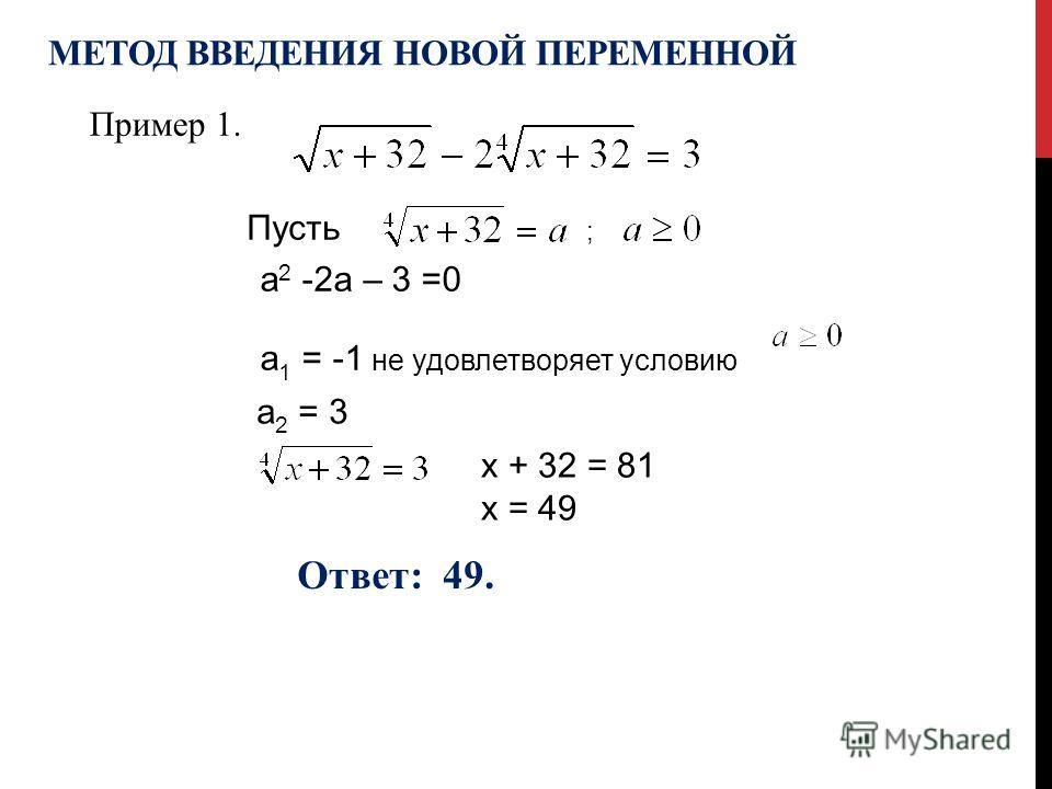 Пусть ; х + 32 = 81 х = 49 Ответ: 49. МЕТОД ВВЕДЕНИЯ НОВОЙ ПЕРЕМЕННОЙ Пример 1. а 2 -2а – 3 =0 а 1 = -1 не удовлетворяет условию а 2 = 3