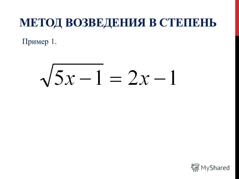 МЕТОД ВОЗВЕДЕНИЯ В СТЕПЕНЬ Пример 1.