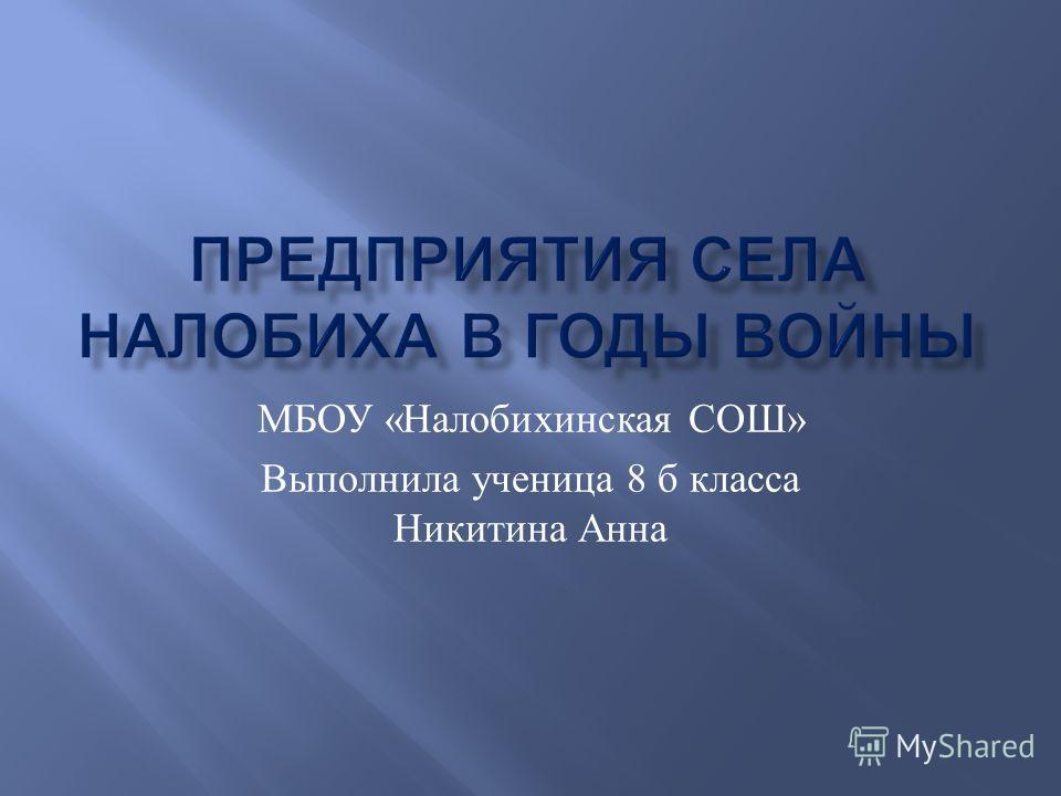 МБОУ « Налобихинская СОШ » Выполнила ученица 8 б класса Никитина Анна