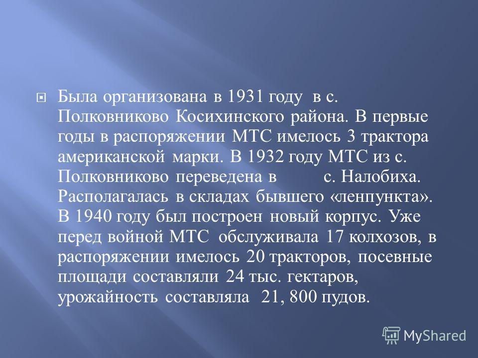 Была организована в 1931 году в с. Полковниково Косихинского района. В первые годы в распоряжении МТС имелось 3 трактора американской марки. В 1932 году МТС из с. Полковниково переведена в с. Налобиха. Располагалась в складах бывшего « ленпункта ». В