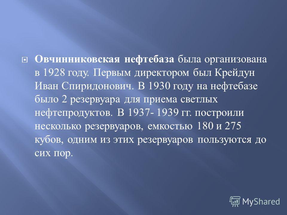 Овчинниковская нефтебаза была организована в 1928 году. Первым директором был Крейдун Иван Спиридонович. В 1930 году на нефтебазе было 2 резервуара для приема светлых нефтепродуктов. В 1937- 1939 гг. построили несколько резервуаров, емкостью 180 и 27
