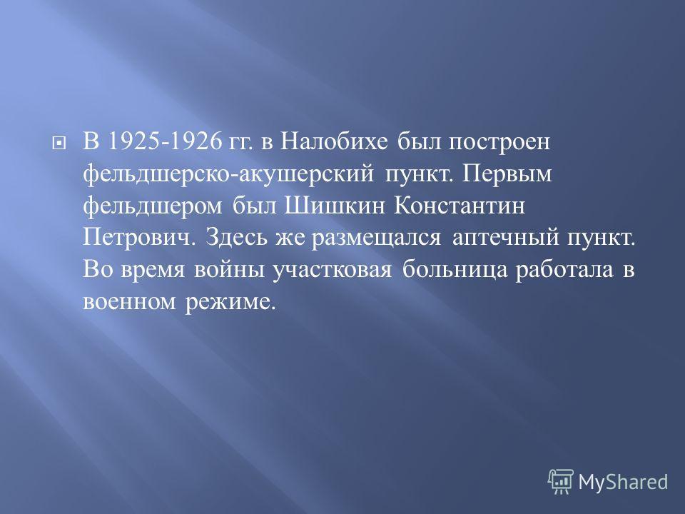 В 1925-1926 гг. в Налобихе был построен фельдшерско - акушерский пункт. Первым фельдшером был Шишкин Константин Петрович. Здесь же размещался аптечный пункт. Во время войны участковая больница работала в военном режиме.