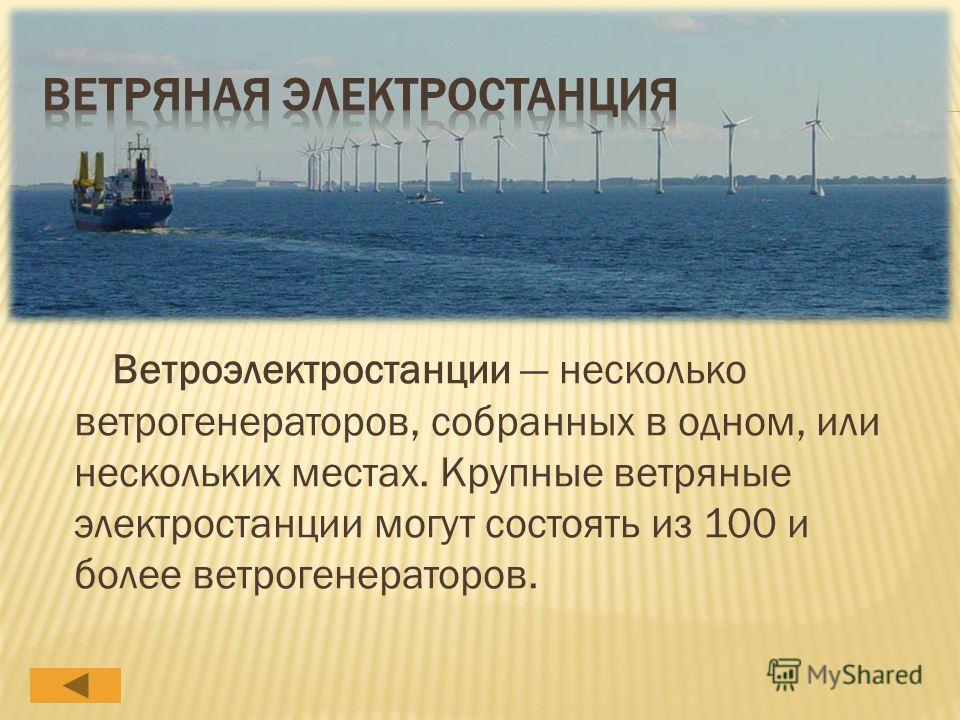 Ветроэлектростанции несколько ветрогенераторов, собранных в одном, или нескольких местах. Крупные ветряные электростанции могут состоять из 100 и более ветрогенераторов.