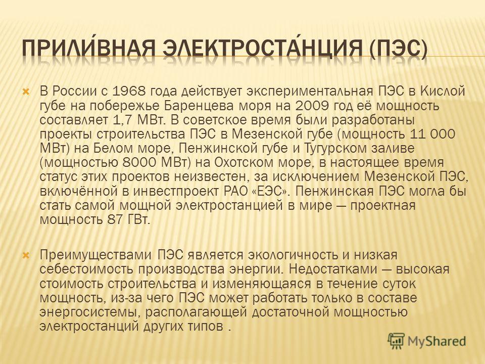 В России c 1968 года действует экспериментальная ПЭС в Кислой губе на побережье Баренцева моря на 2009 год её мощность составляет 1,7 МВт. В советское время были разработаны проекты строительства ПЭС в Мезенской губе (мощность 11 000 МВт) на Белом мо