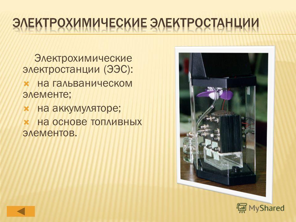 Электрохимические электростанции (ЭЭС): на гальваническом элементе; на аккумуляторе; на основе топливных элементов.