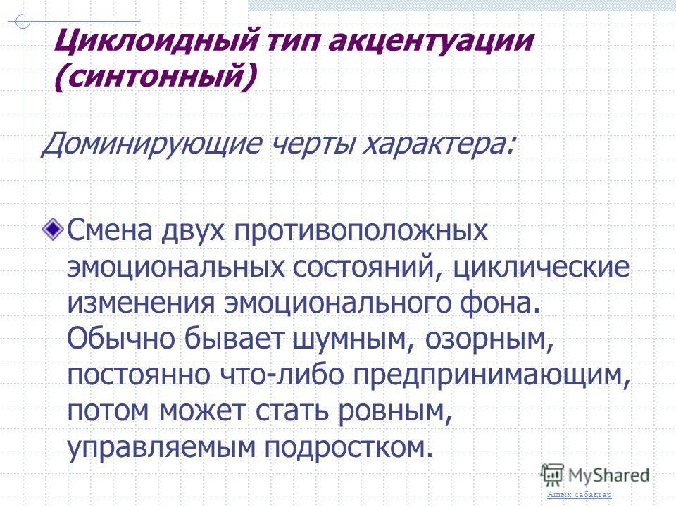 Ашық сабақтар Циклоидный тип акцентуации (синтонный) Эпилептоидный тип акцентуации (напряженно-авторитарный) Психастенический тип акцентуации (тревожно-сомневающийся) Шизоидный тип акцентуации (замкнуто-углубленный) Демонстративный тип акцентуации Ак