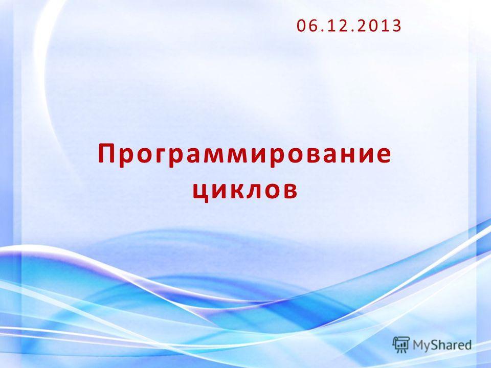 Программирование циклов 06.12.2013