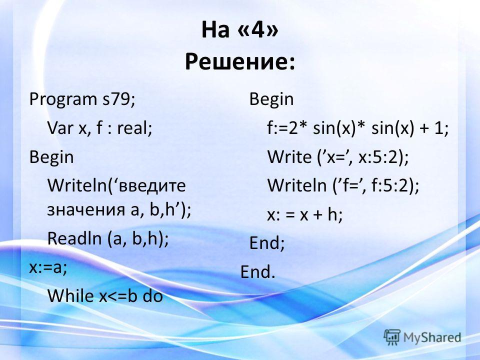 На «4» Решение: Program s79; Var x, f : real; Begin Writeln(введите значения a, b,h); Readln (a, b,h); x:=a; While x