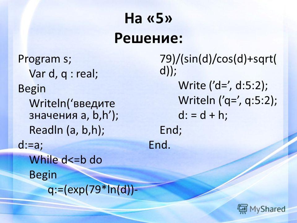 На «5» Решение: Program s; Var d, q : real; Begin Writeln(введите значения a, b,h); Readln (a, b,h); d:=a; While d
