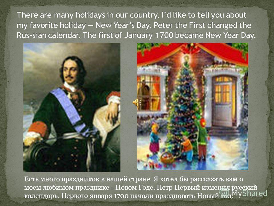 Есть много праздников в нашей стране. Я хотел бы рассказать вам о моем любимом празднике - Новом Годе. Петр Первый изменил русский календарь. Первого января 1700 начали праздновать Новый год.