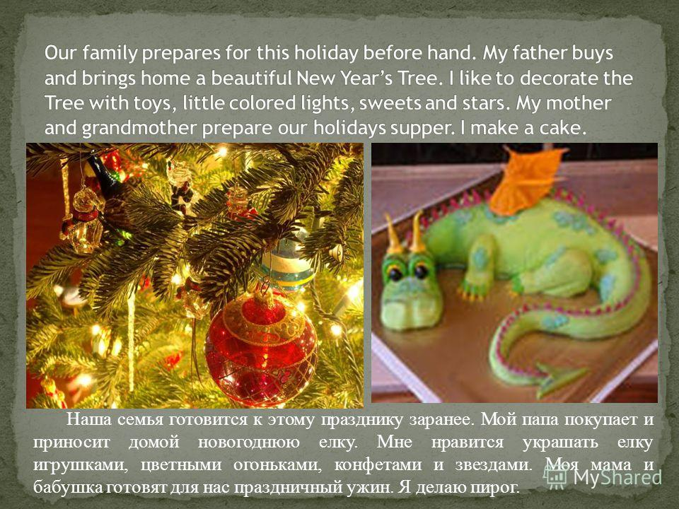 Наша семья готовится к этому празднику заранее. Мой папа покупает и приносит домой новогоднюю елку. Мне нравится украшать елку игрушками, цветными огоньками, конфетами и звездами. Моя мама и бабушка готовят для нас праздничный ужин. Я делаю пирог.