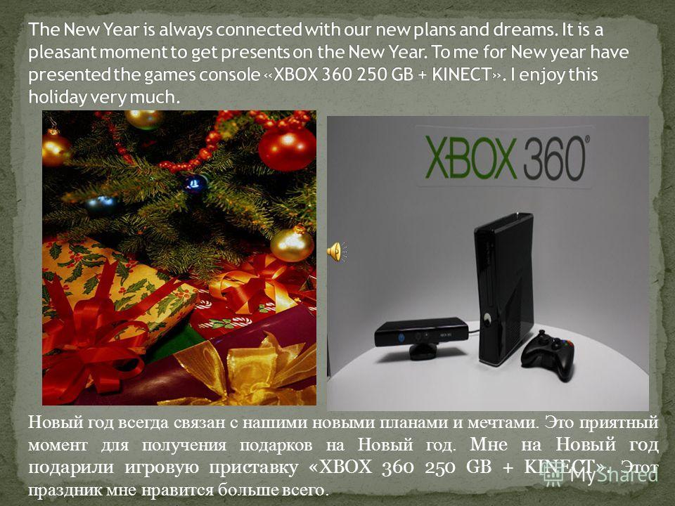 Новый год всегда связан с нашими новыми планами и мечтами. Это приятный момент для получения подарков на Новый год. Мне на Новый год подарили игровую приставку «XBOX 360 250 GB + KINECT». Этот праздник мне нравится больше всего.