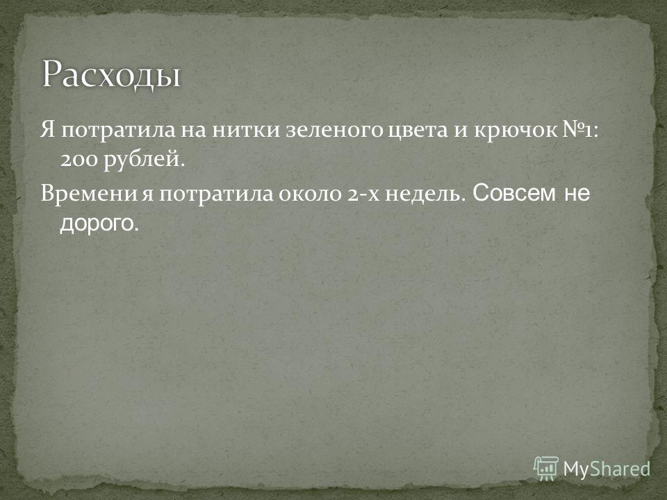 Я потратила на нитки зеленого цвета и крючок 1: 200 рублей. Времени я потратила около 2-х недель. Совсем не дорого.