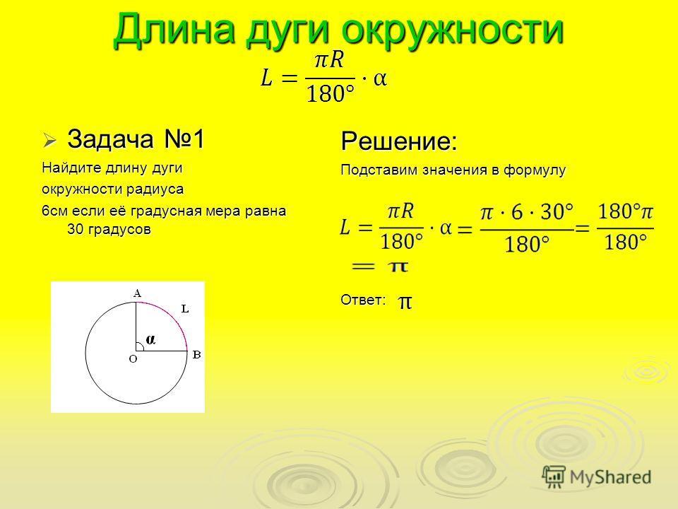Длина дуги окружности Задача 1 Задача 1 Найдите длину дуги окружности радиуса 6см если её градусная мера равна 30 градусов Решение: Подставим значения в формулу Ответ: