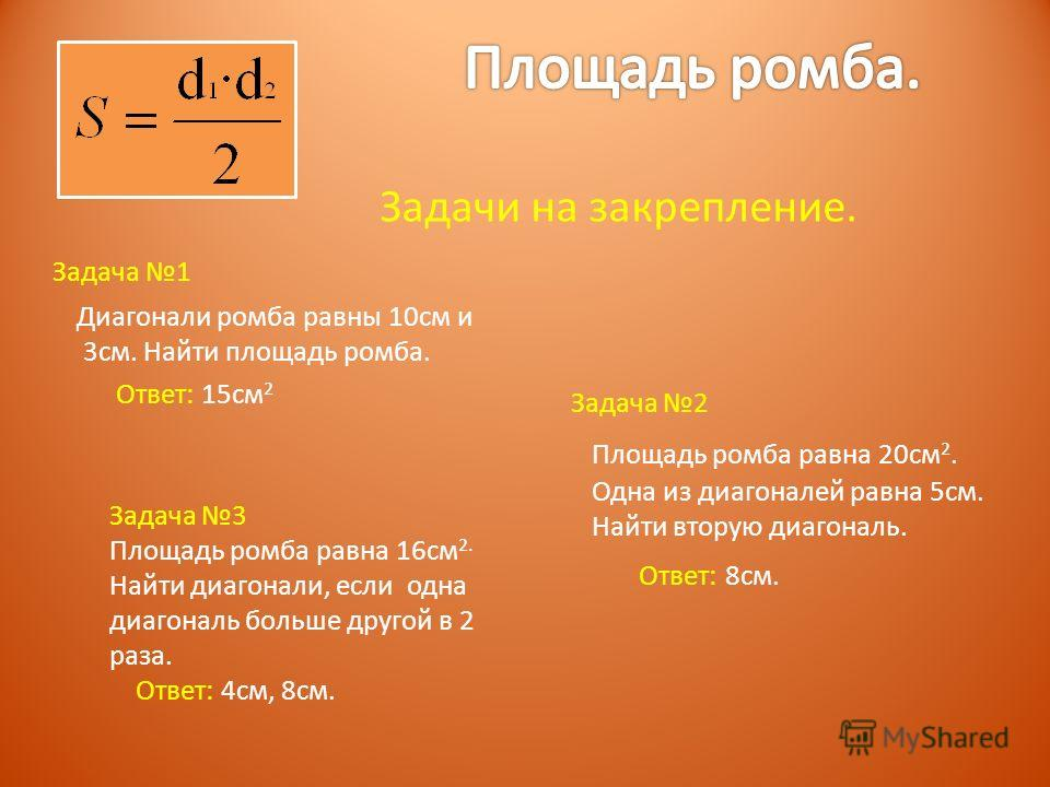 Задача 1 Диагонали ромба равны 10см и 3см. Найти площадь ромба. Ответ: 15см 2 Задача 2 Площадь ромба равна 20см 2. Одна из диагоналей равна 5см. Найти вторую диагональ. Ответ: 8см. Задача 3 Площадь ромба равна 16см 2. Найти диагонали, если одна диаго