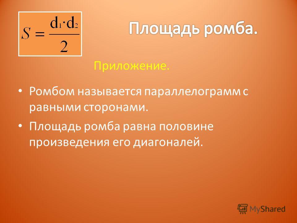 Ромбом называется параллелограмм с равными сторонами. Площадь ромба равна половине произведения его диагоналей. Приложение.