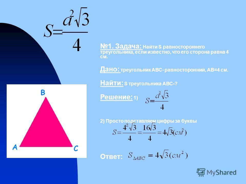 1. Задача: Найти S равностороннего треугольника, если известно, что его сторона равна 4 см. Дано: треугольник АВС- равносторонний, АВ=4 см. Найти: S треугольника АВС-? Решение: 1) 2) Просто подставляем цифры за буквы Ответ: