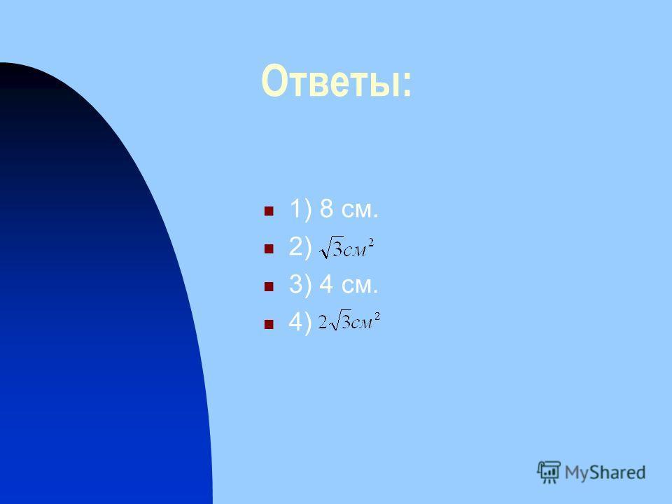 Ответы: 1) 8 см. 2) 3) 4 см. 4)