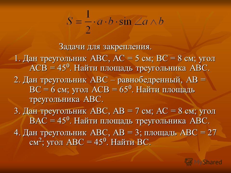Задачи для закрепления. Задачи для закрепления. 1. Дан треугольник ABC, AC = 5 см; BC = 8 см; угол ACB = 45 0. Найти площадь треугольника ABC. 2. Дан треугольник ABC – равнобедренный, AB = BC = 6 см; угол ACB = 65 0. Найти площадь треугольника ABC. 3