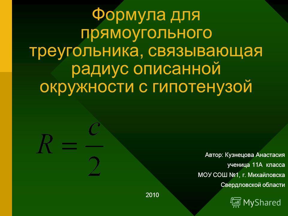 Формула для прямоугольного треугольника, связывающая радиус описанной окружности с гипотенузой Автор: Кузнецова Анастасия ученица 11А класса МОУ СОШ 1, г. Михайловска Свердловской области 2010