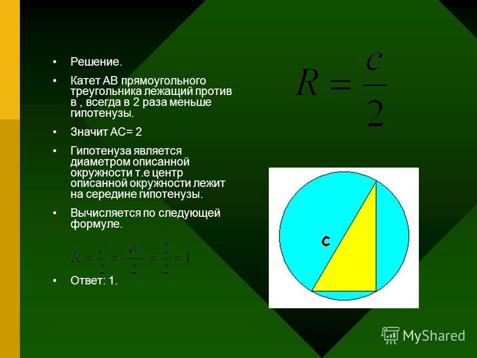 Решение. Катет АВ прямоугольного треугольника лежащий против в, всегда в 2 раза меньше гипотенузы. Значит АС= 2 Гипотенуза является диаметром описанной окружности т.е центр описанной окружности лежит на середине гипотенузы. Вычисляется по следующей ф