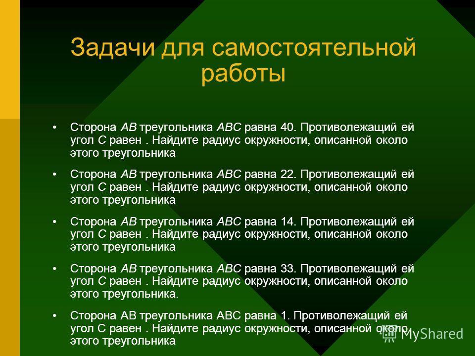 Задачи для самостоятельной работы Сторона AB треугольника ABC равна 40. Противолежащий ей угол C равен. Найдите радиус окружности, описанной около этого треугольника Сторона AB треугольника ABC равна 22. Противолежащий ей угол C равен. Найдите радиус
