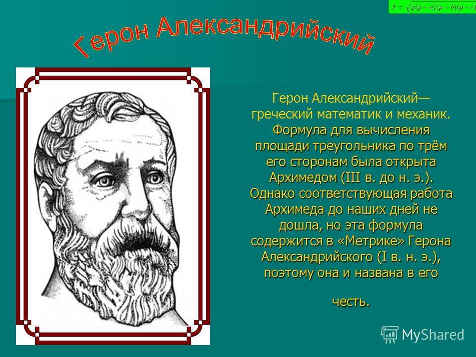 Формула для вычисления площади треугольника по трём его сторонам была открыта Архимедом (III в. до н. э.). Однако соответствующая работа Архимеда до наших дней не дошла, но эта формула содержится в «Метрике» Герона Александрийского (I в. н. э.), поэт