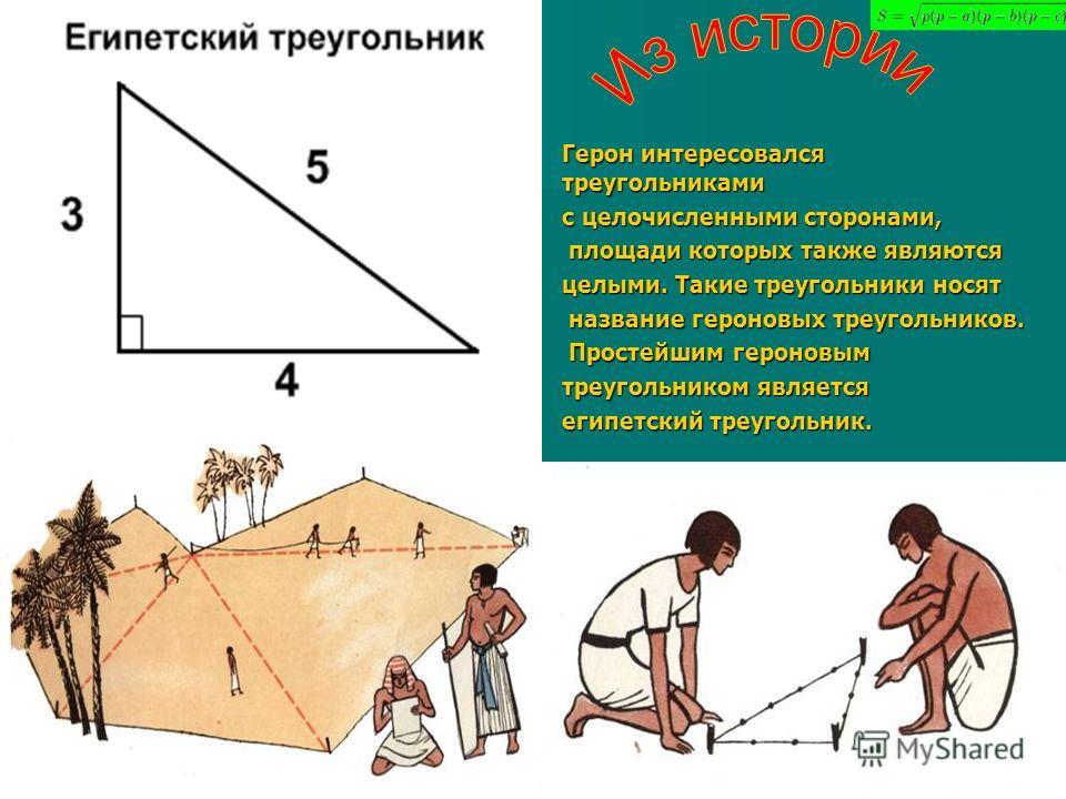 Герон интересовался треугольниками с целочисленными сторонами, площади которых также являются площади которых также являются целыми. Такие треугольники носят название героновых треугольников. название героновых треугольников. Простейшим героновым Про
