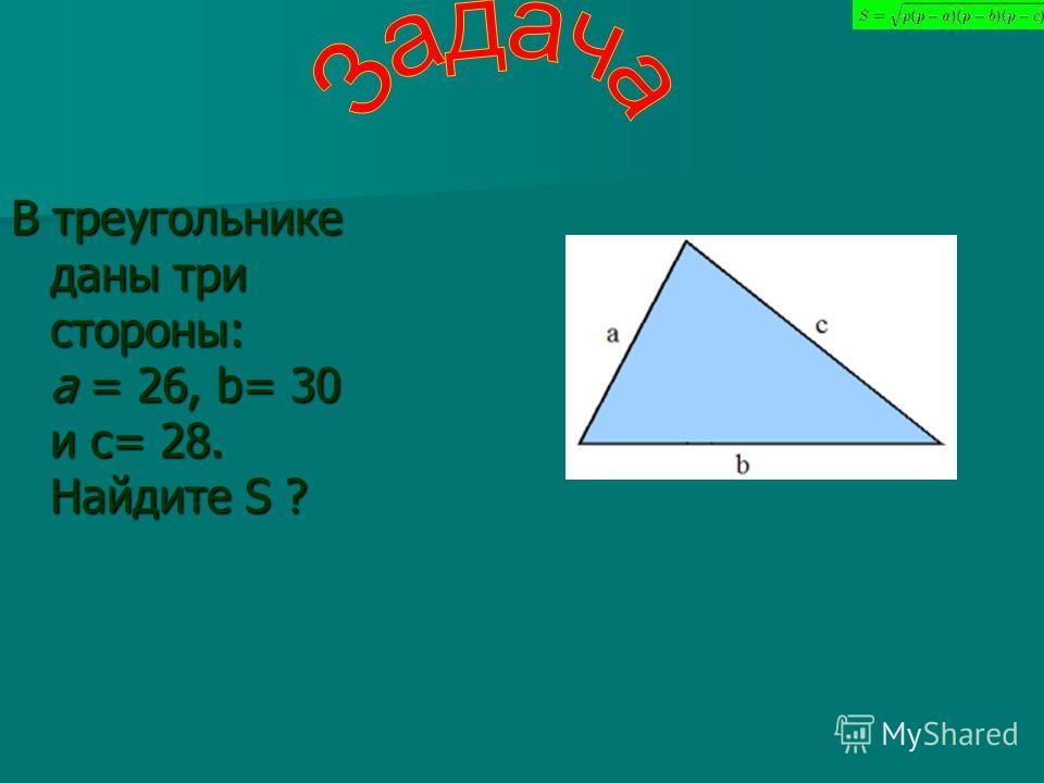 В треугольнике даны три стороны: а = 26, b= 30 и c= 28. Найдите S ?