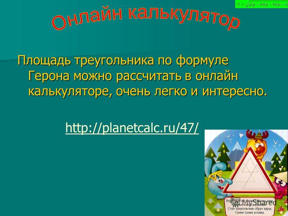 Площадь треугольника по формуле Герона можно рассчитать в онлайн калькуляторе, очень легко и интересно. http://planetcalc.ru/47/