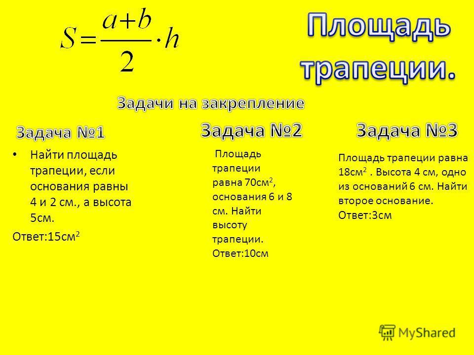 Найти площадь трапеции, если основания равны 4 и 2 см., а высота 5см. Ответ:15см 2 Площадь трапеции равна 70см 2, основания 6 и 8 см. Найти высоту трапеции. Ответ:10см Площадь трапеции равна 18см 2. Высота 4 см, одно из оснований 6 см. Найти второе о