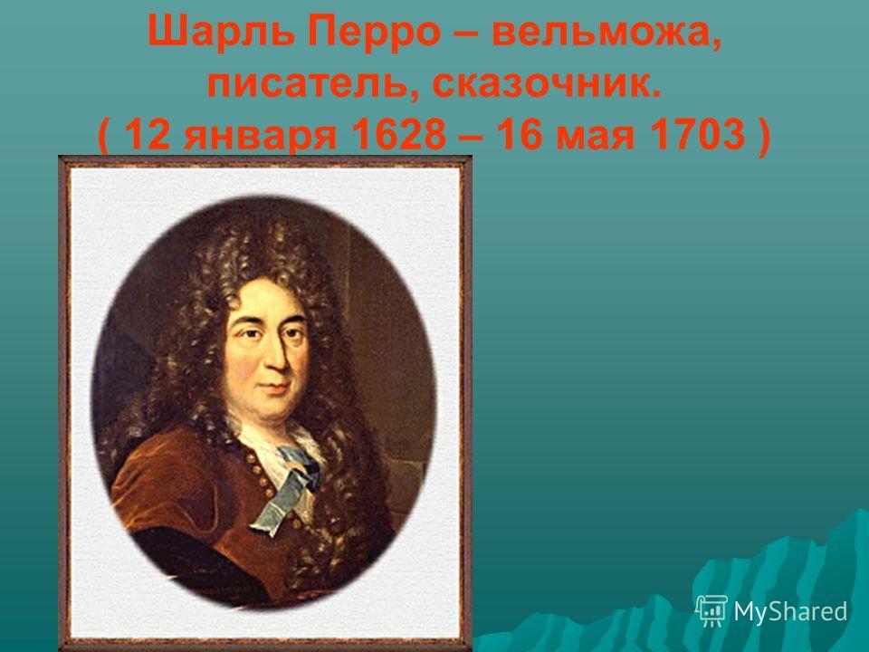 Шарль Перро – вельможа, писатель, сказочник. ( 12 января 1628 – 16 мая 1703 )