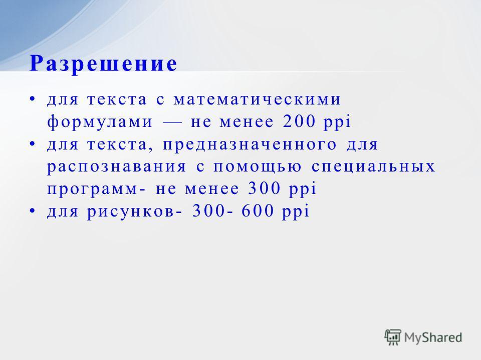 для текста с математическими формулами не менее 200 ppi для текста, предназначенного для распознавания с помощью специальных программ- не менее 300 ppi для рисунков- 300- 600 ppi Разрешение