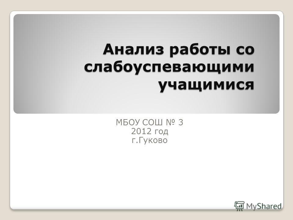 Анализ работы со слабоуспевающими учащимися МБОУ СОШ 3 2012 год г.Гуково