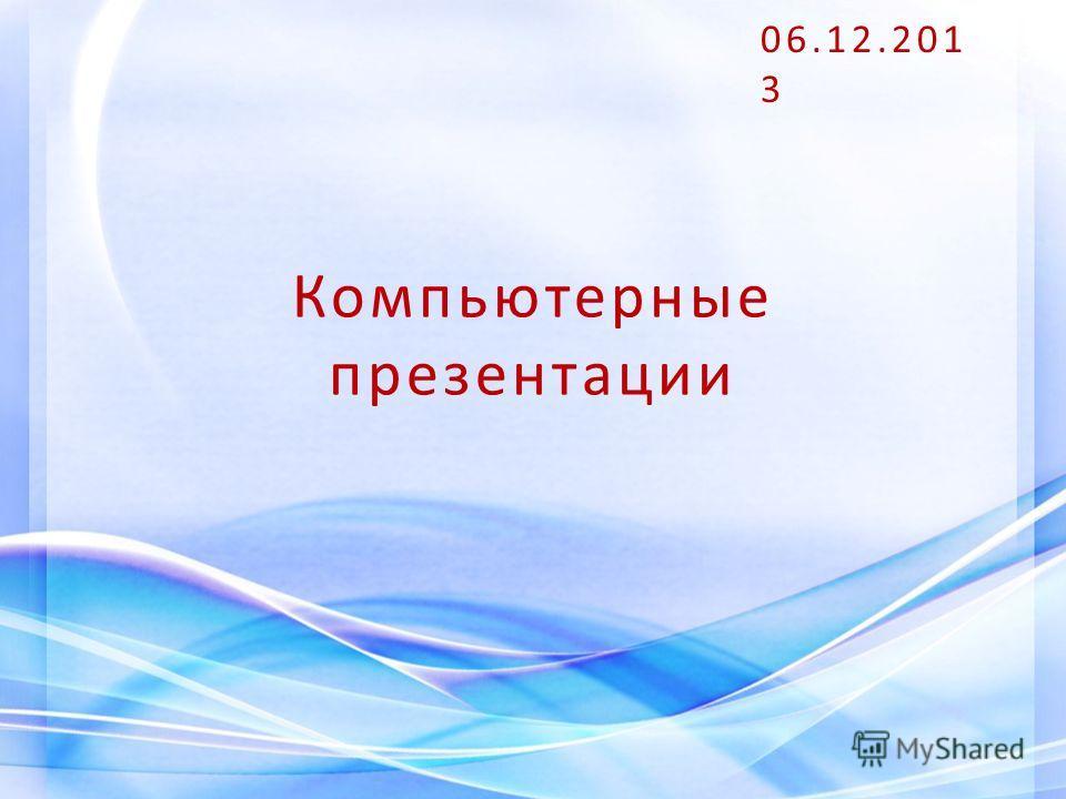 Компьютерные презентации 06.12.2013