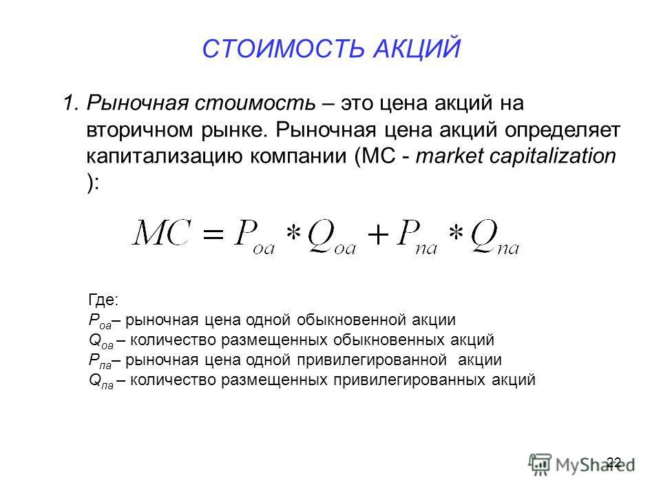 22 СТОИМОСТЬ АКЦИЙ 1.Рыночная стоимость – это цена акций на вторичном рынке. Рыночная цена акций определяет капитализацию компании (MC - market capitalization ): Где: P оа – рыночная цена одной обыкновенной акции Q оа – количество размещенных обыкнов