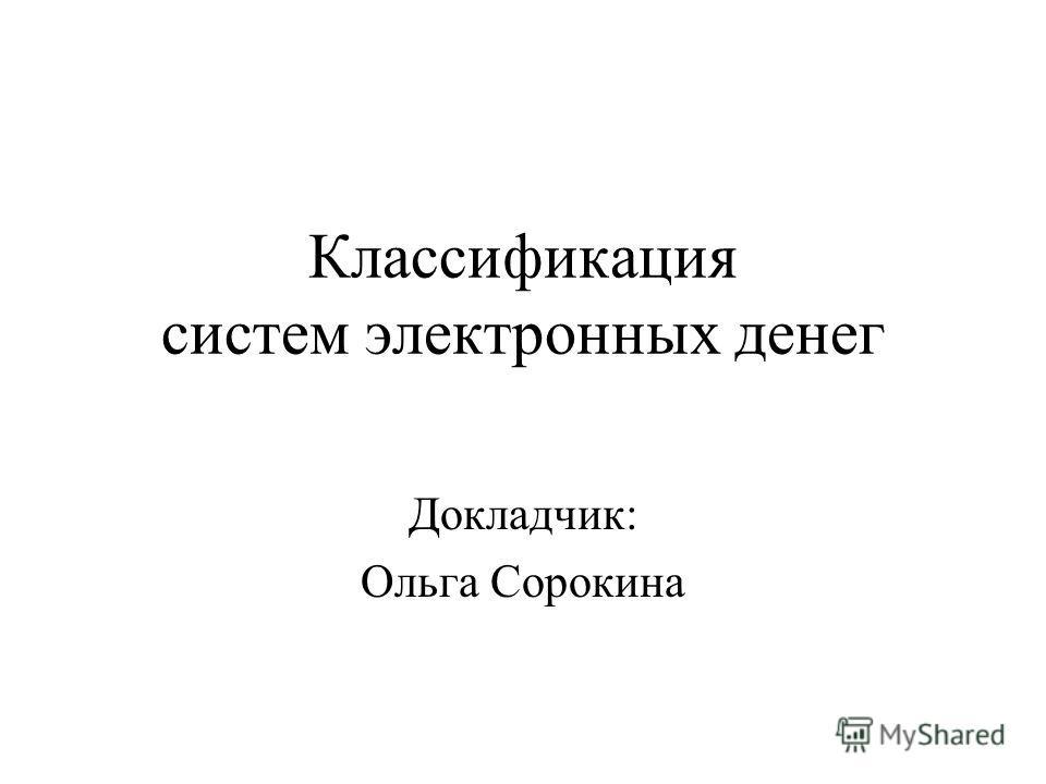 Классификация систем электронных денег Докладчик: Ольга Сорокина