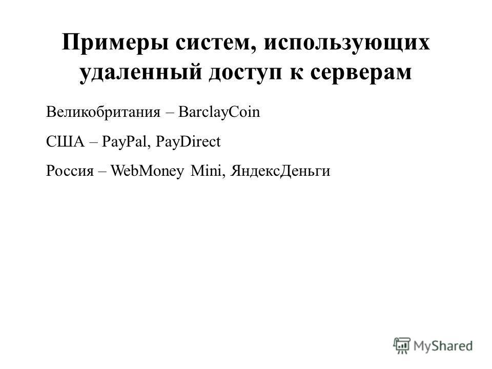 Примеры систем, использующих удаленный доступ к серверам Великобритания – BarclayCoin США – PayPal, PayDirect Россия – WebMoney Mini, ЯндексДеньги