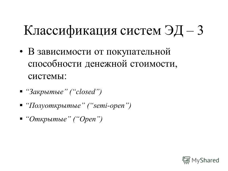Классификация систем ЭД – 3 В зависимости от покупательной способности денежной стоимости, системы: Закрытые (closed) Полуоткрытые (semi-open) Открытые (Open)