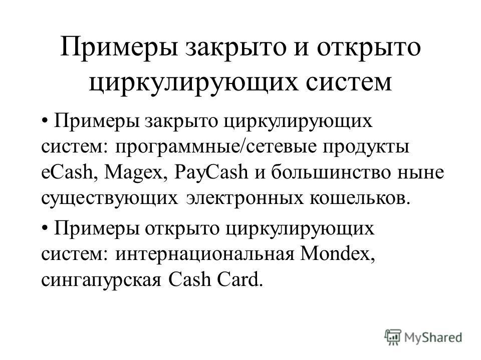 Примеры закрыто и открыто циркулирующих систем Примеры закрыто циркулирующих систем: программные/сетевые продукты eCash, Magex, PayCash и большинство ныне существующих электронных кошельков. Примеры открыто циркулирующих систем: интернациональная Mon
